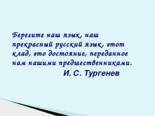 Берегите наш язык, наш прекрасный русский язык, этот клад, это достояние, пе