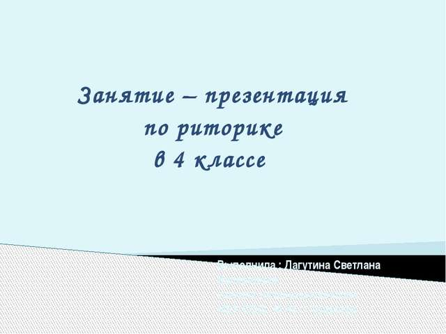 Занятие – презентация по риторике в 4 классе Выполнила : Лагутина Светлана Ва...