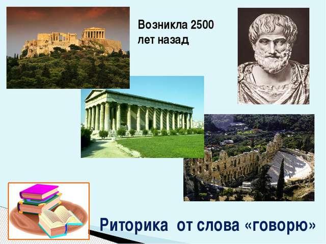 Риторика от слова «говорю» Возникла 2500 лет назад