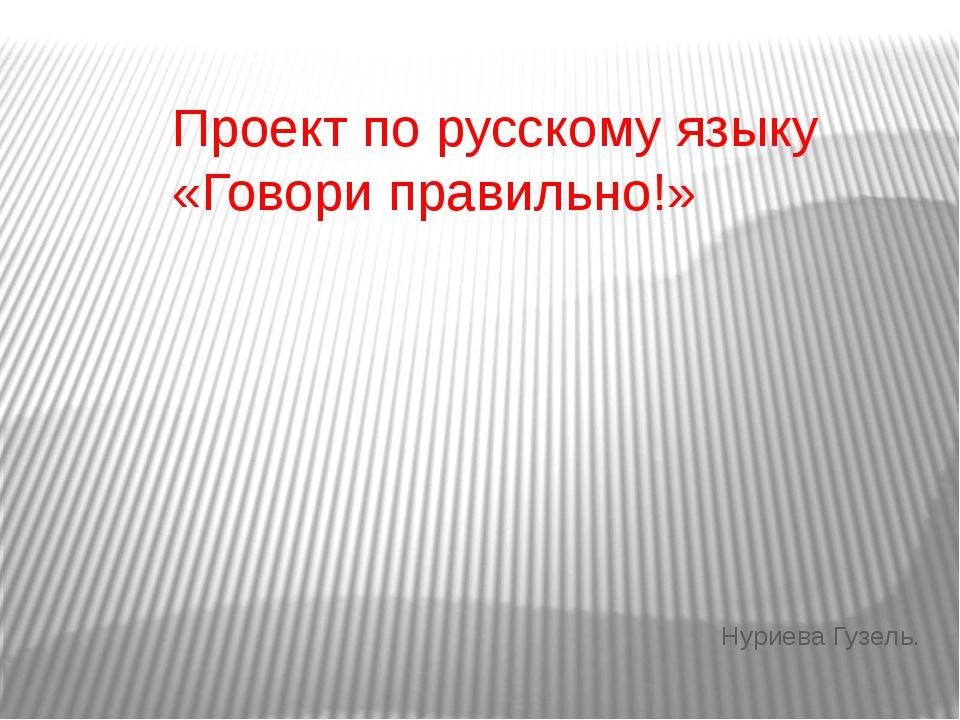 Проект по русскому языку «Говори правильно!» Нуриева Гузель.