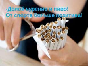 -Долой курение и пиво! От спорта больше позитива!