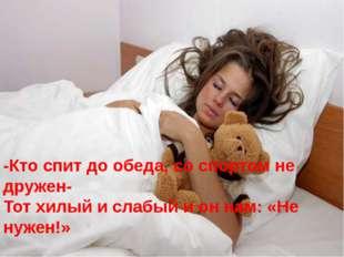 -Кто спит до обеда, со спортом не дружен- Тот хилый и слабый и он нам: «Не ну