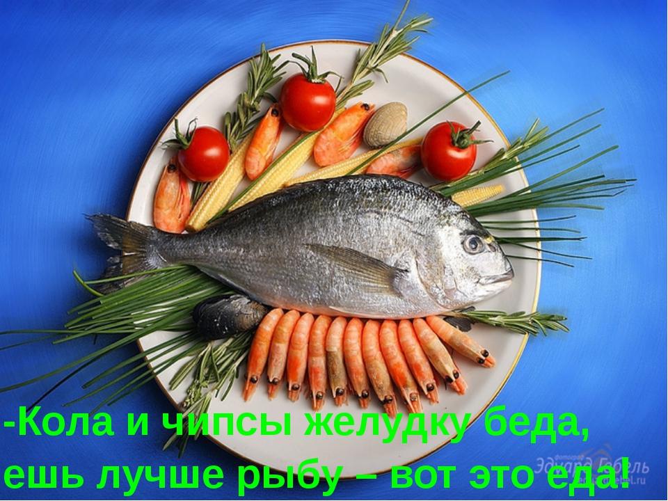 -Кола и чипсы желудку беда, ешь лучше рыбу – вот это еда!