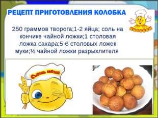 250 граммов творога;1-2 яйца; соль на кончике чайной ложки;1 столовая ложка