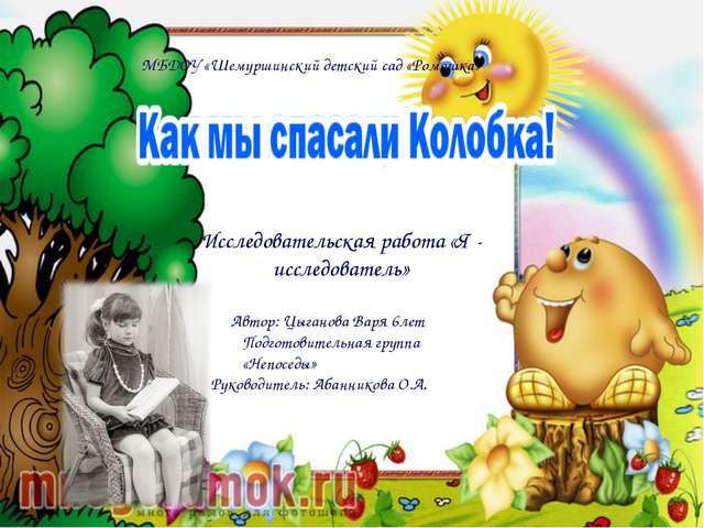 Исследовательская работа «Я - исследователь» Автор: Цыганова Варя 6лет Подг...