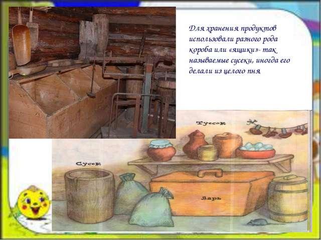 Для хранения продуктов использовали разного рода короба или «ящики»- так наз...