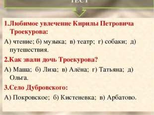 1.Любимое увлечение Кирилы Петровича Троекурова: А) чтение; б) музыка; в) теа