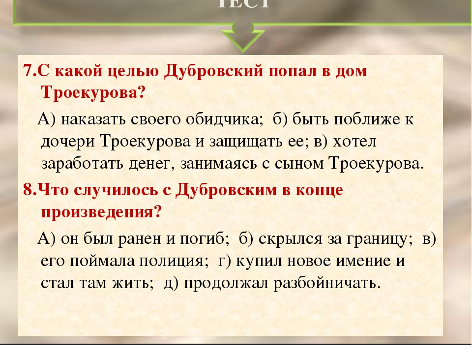 7.С какой целью Дубровский попал в дом Троекурова? А) наказать своего обидчик...