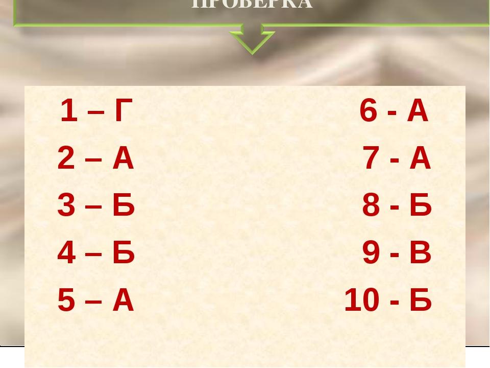 1 – Г 6 - А 2 – А 7 - А 3 – Б 8 - Б 4 – Б 9 - В 5 – А 10 - Б