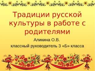 Традиции русской культуры в работе с родителями Аликина О.В. классный руковод