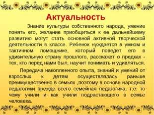 Актуальность Знание культуры собственного народа, умение понять его, желание