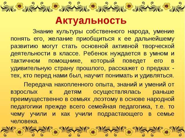 Актуальность Знание культуры собственного народа, умение понять его, желание...