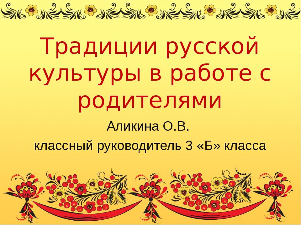 Традиции русской культуры в работе с родителями Аликина О.В. классный руковод...