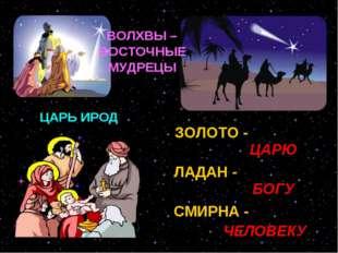ЦАРЬ ИРОД ЗОЛОТО - ЛАДАН - СМИРНА - ЦАРЮ БОГУ ЧЕЛОВЕКУ ВОЛХВЫ – ВОСТОЧНЫЕ МУД