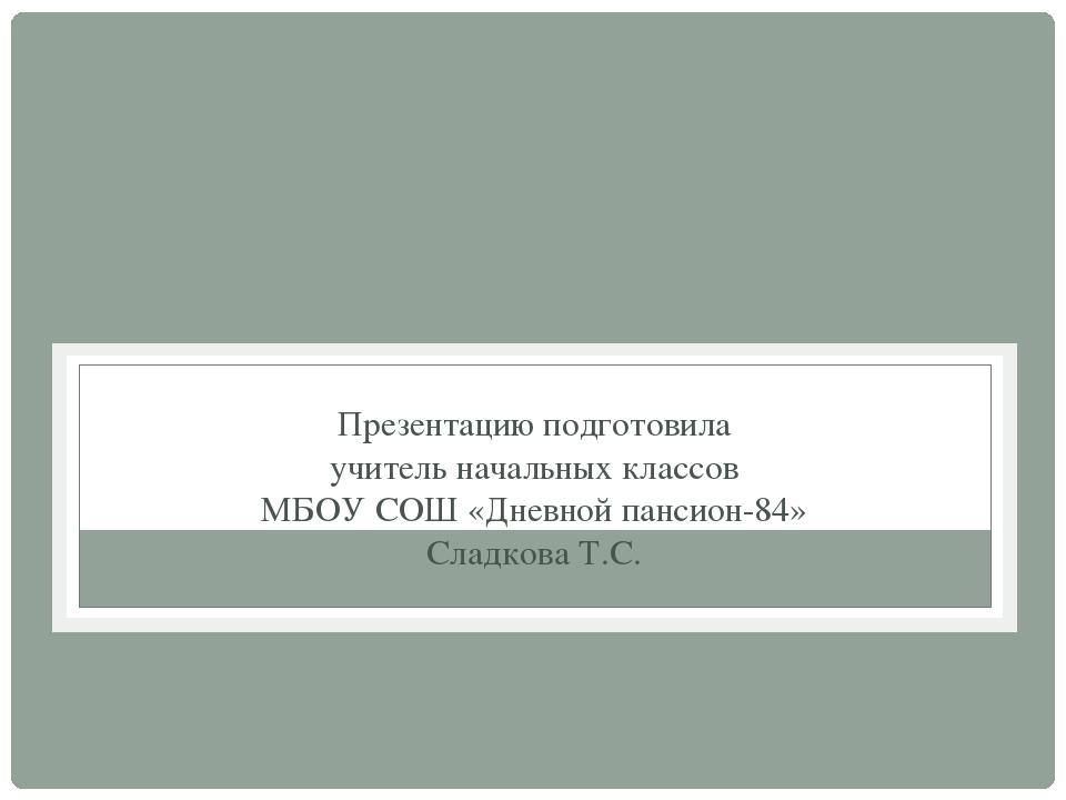 Презентацию подготовила учитель начальных классов МБОУ СОШ «Дневной пансион-8...