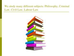 We study many different subjects: Philosophy, Criminal Law, Civil Law, Labour