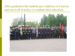 After graduation the students get a diploma of a lawyer and can work in polic