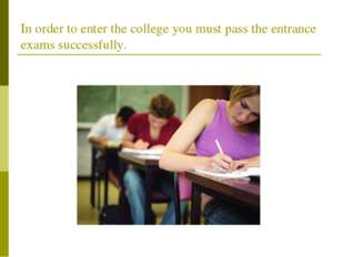 In order to enter the college you must pass the entrance exams successfully.