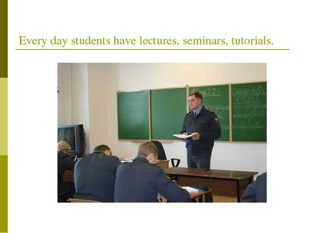 Every day students have lectures, seminars, tutorials.