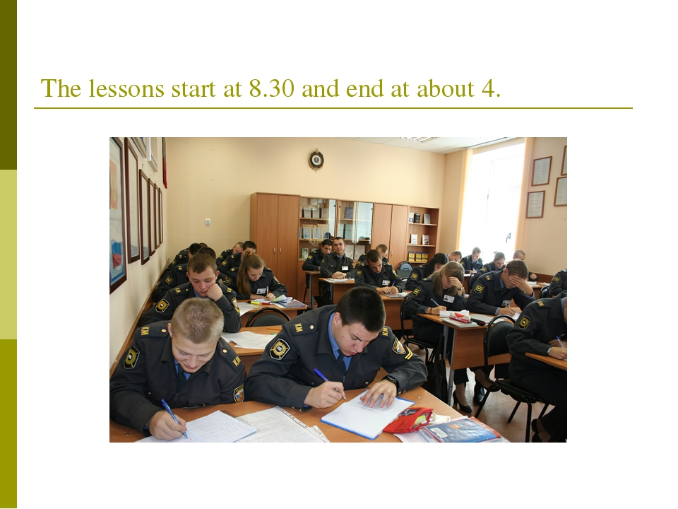 The lessons start at 8.30 and end at about 4.
