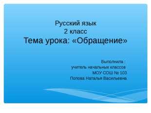 Русский язык 2 класс Тема урока: «Обращение» Выполнила : учитель начальных кл