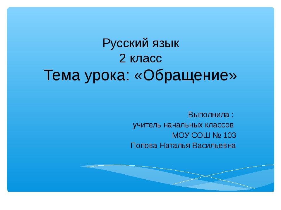 Русский язык 2 класс Тема урока: «Обращение» Выполнила : учитель начальных кл...