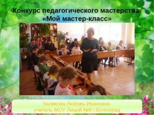 Конкурс педагогического мастерства «Мой мастер-класс» Чаликова Любовь Ивановн