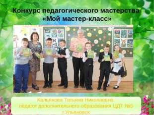 Конкурс педагогического мастерства «Мой мастер-класс» Кальянова Татьяна Никол
