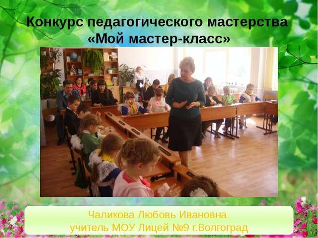 Конкурс педагогического мастерства «Мой мастер-класс» Чаликова Любовь Ивановн...