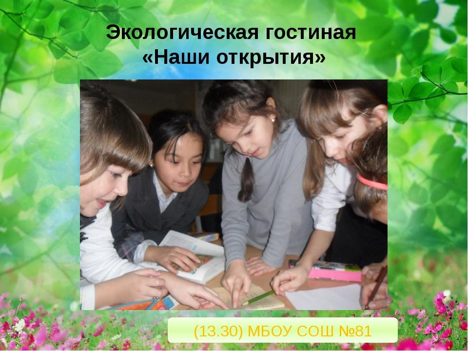 Экологическая гостиная «Наши открытия» (13.30) МБОУ СОШ №81