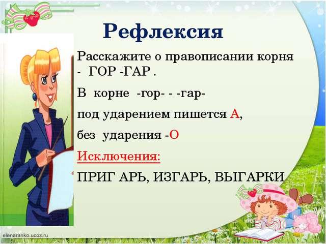 Рефлексия Расскажите о правописании корня - ГОР -ГАР . В кoрнe -гор- - -гар-...