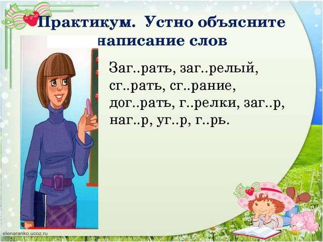 Практикум. Устно объясните написание слов Заг..рать, заг..релый, сг..рать, сг...
