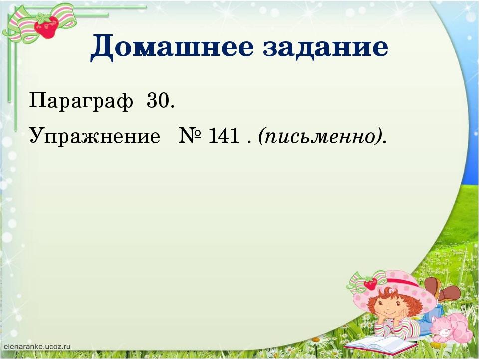 Домашнее задание Параграф 30. Упражнение № 141 . (письменно).