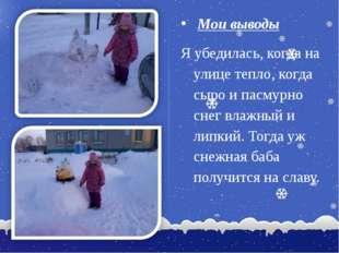 Мои выводы Я убедилась, когда на улице тепло, когда сыро и пасмурно снег вла