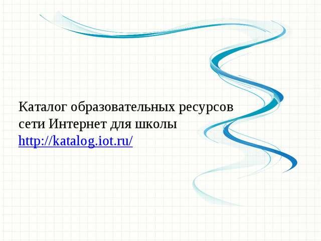 Каталог образовательных ресурсов сети Интернет для школы http://katalog.iot.ru/