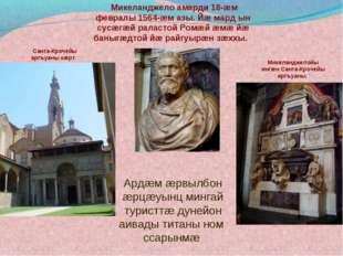 Микеланджело амарди 18-æм февралы 1564-æм азы. Йæ мард ын сусæгæй раластой Р