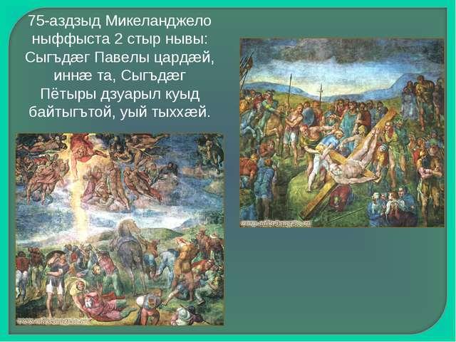 75-аздзыд Микеланджело ныффыста 2 стыр нывы: Сыгъдæг Павелы цардæй, иннæ та,...