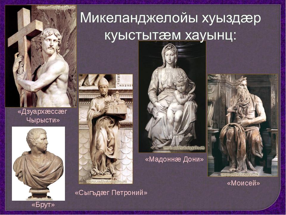 «Моисей» «Дзуархæссæг Чырысти» «Брут» «Мадоннæ Дони» «Сыгъдæг Петроний»
