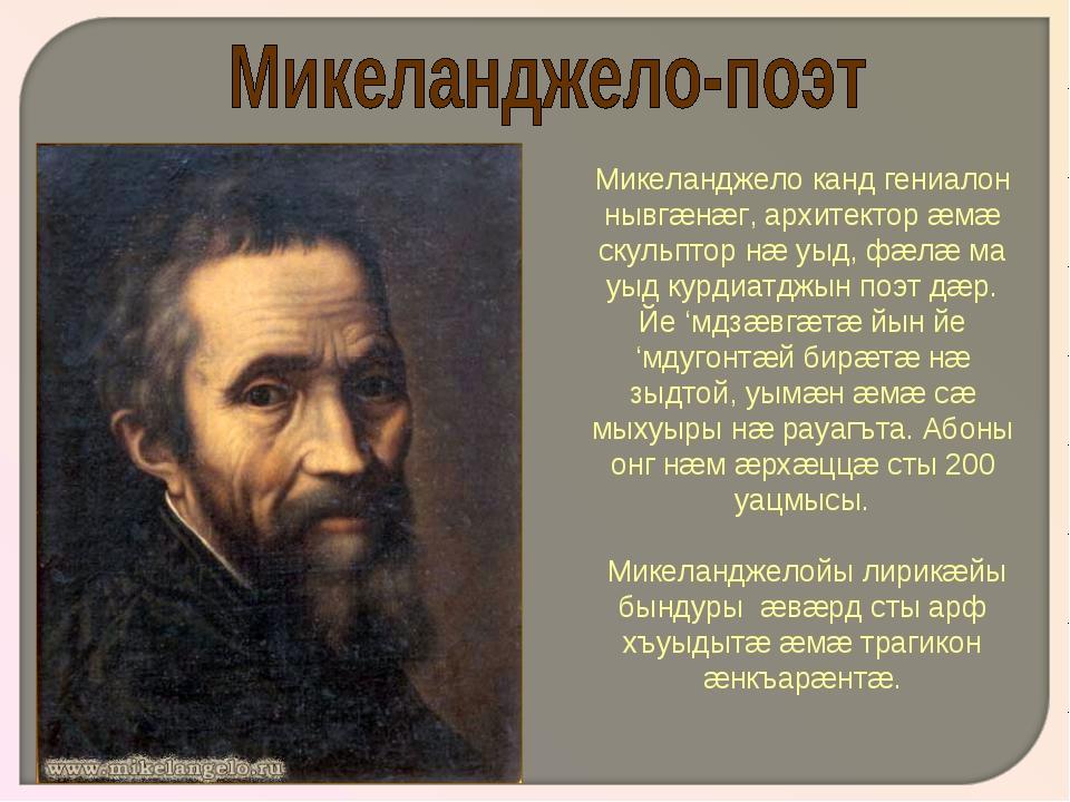 Микеланджело канд гениалон нывгæнæг, архитектор æмæ скульптор нæ уыд, фæлæ ма...