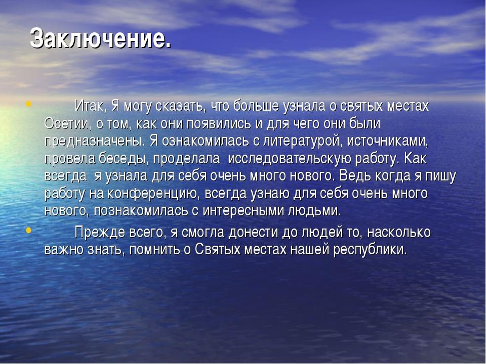 Заключение. Итак, Я могу сказать, что больше узнала о святых местах Осетии,...