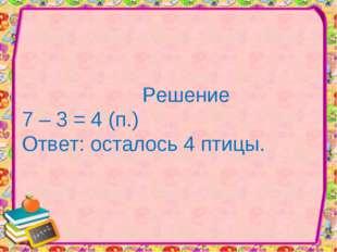 Решение 7 – 3 = 4 (п.) Ответ: осталось 4 птицы.