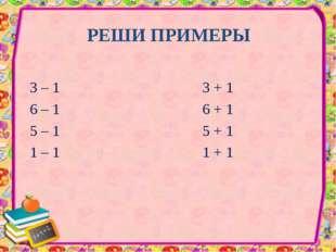 РЕШИ ПРИМЕРЫ 3 – 1 3 + 1 6 – 1 6 + 1 5 – 1 5 + 1 1 – 1 1 + 1