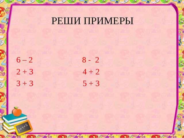 РЕШИ ПРИМЕРЫ 6 – 2 8 - 2 2 + 3 4 + 2 3 + 3 5 + 3