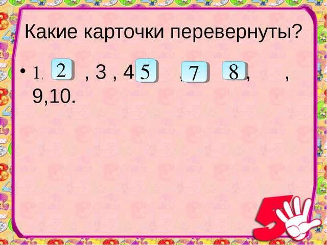 Какие карточки перевернуты? 1, , 3 , 4 , ,6, , ,9,10. 5 2 7 8