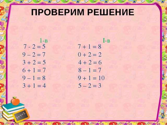 ПРОВЕРИМ РЕШЕНИЕ 7 - 2 = 5 7 + 1 = 8 9 – 2 = 7 0 + 2 = 2 3 + 2 = 5 4 + 2 = 6...