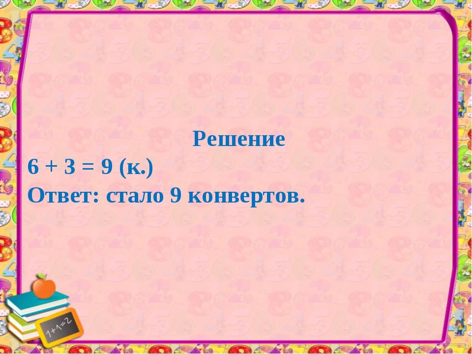 Решение 6 + 3 = 9 (к.) Ответ: стало 9 конвертов.