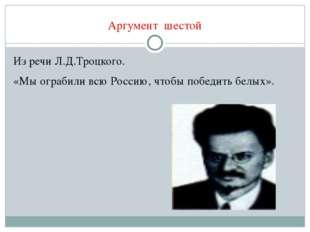 Аргумент шестой Из речи Л.Д.Троцкого. «Мы ограбили всю Россию, чтобы победить