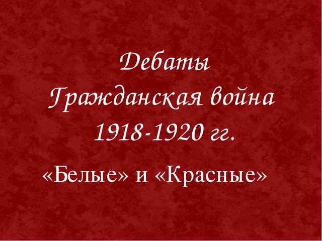 «Белые» и «Красные» Дебаты Гражданская война 1918-1920 гг.