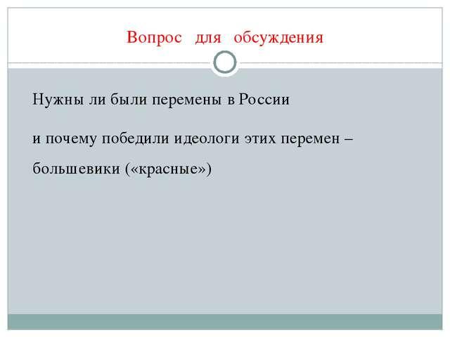 Вопрос для обсуждения Нужны ли были перемены в России и почему победили идеол...
