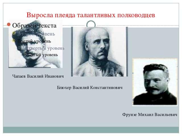 Выросла плеяда талантливых полководцев Чапаев Василий Иванович Блюхер Василий...